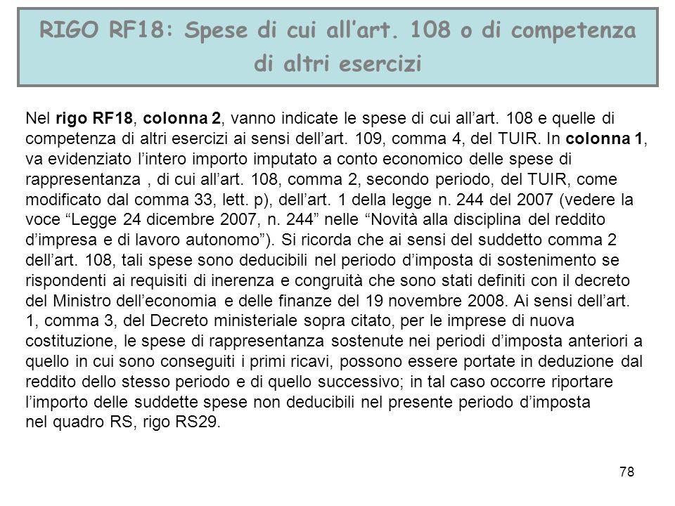 78 RIGO RF18: Spese di cui allart. 108 o di competenza di altri esercizi Nel rigo RF18, colonna 2, vanno indicate le spese di cui allart. 108 e quelle