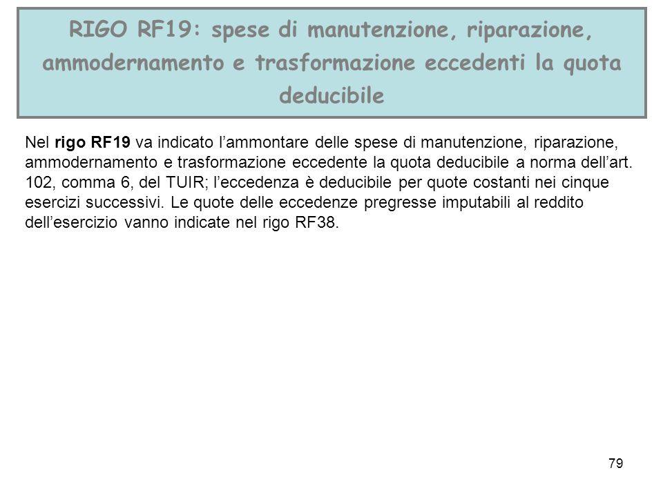 79 RIGO RF19: spese di manutenzione, riparazione, ammodernamento e trasformazione eccedenti la quota deducibile Nel rigo RF19 va indicato lammontare d