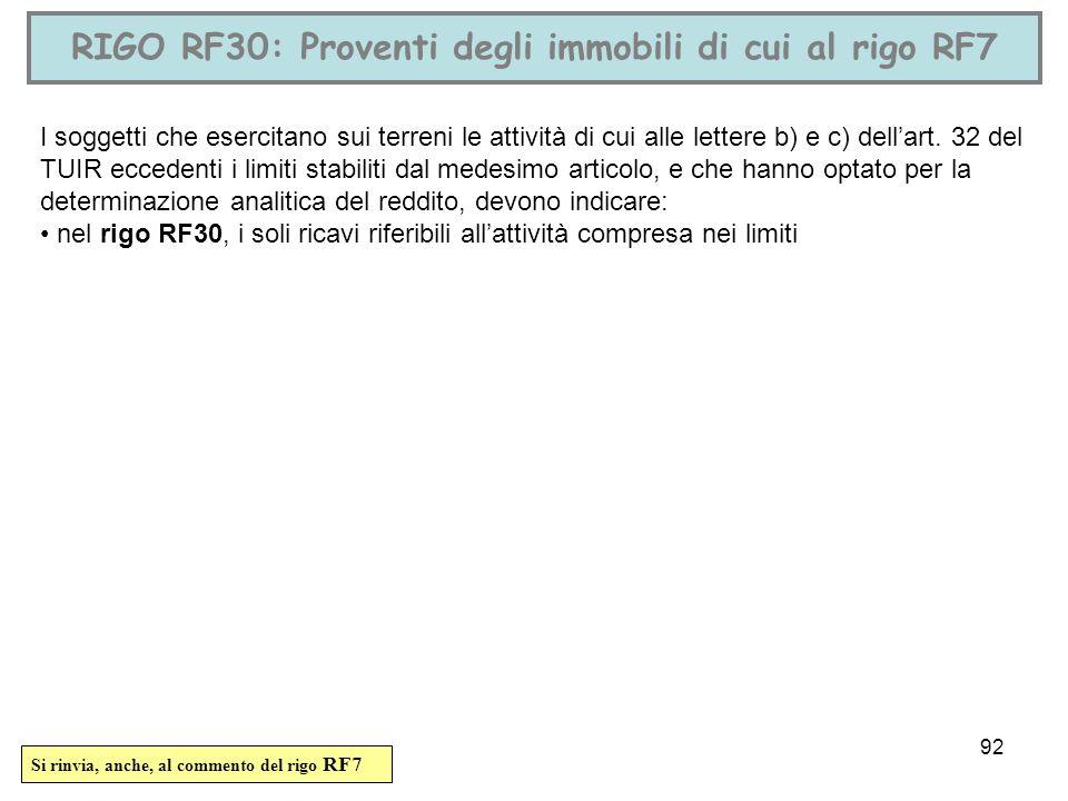 92 RIGO RF30: Proventi degli immobili di cui al rigo RF7 I soggetti che esercitano sui terreni le attività di cui alle lettere b) e c) dellart. 32 del