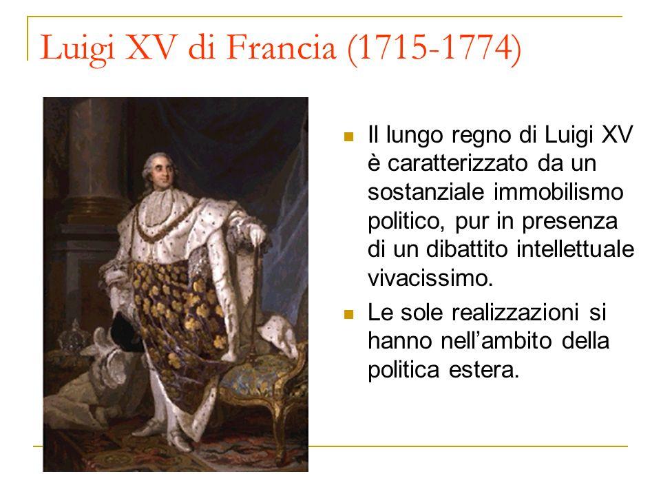 Luigi XV di Francia (1715-1774) Il lungo regno di Luigi XV è caratterizzato da un sostanziale immobilismo politico, pur in presenza di un dibattito in