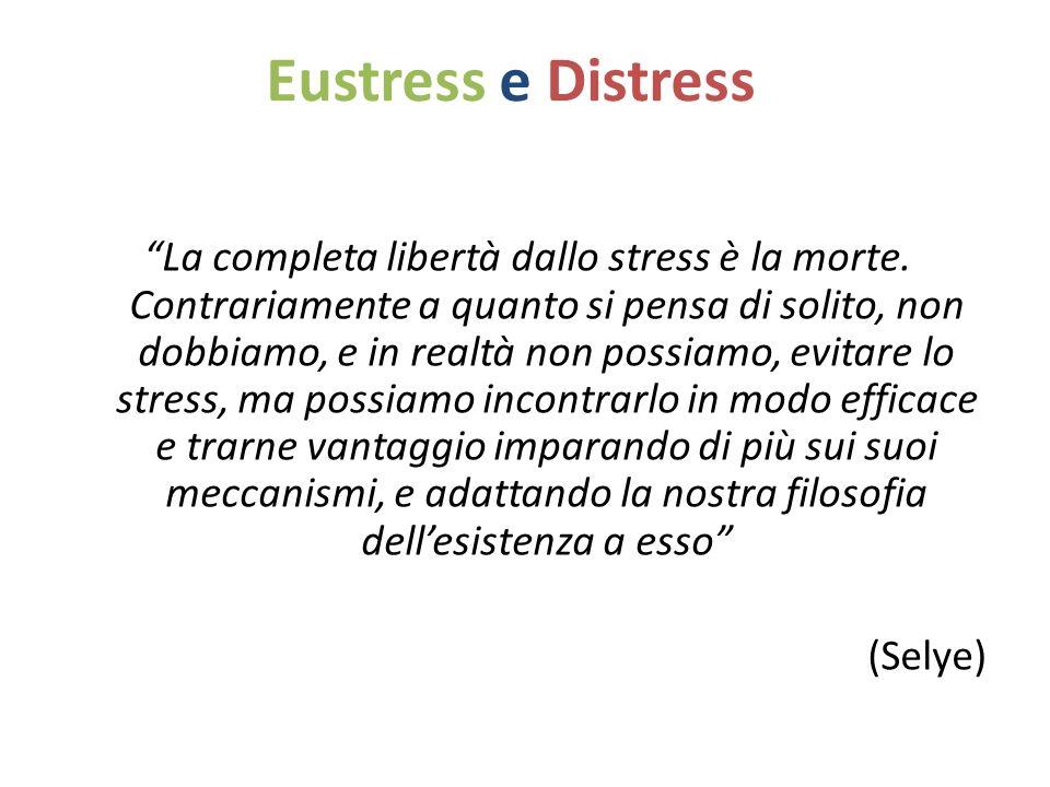 Eustress e Distress La completa libertà dallo stress è la morte. Contrariamente a quanto si pensa di solito, non dobbiamo, e in realtà non possiamo, e