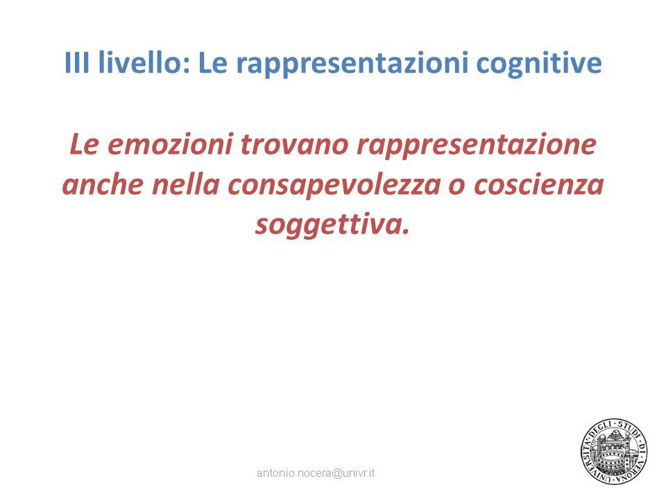 III livello: Le rappresentazioni cognitive Le emozioni trovano rappresentazione anche nella consapevolezza o coscienza soggettiva. antonio.nocera@univ