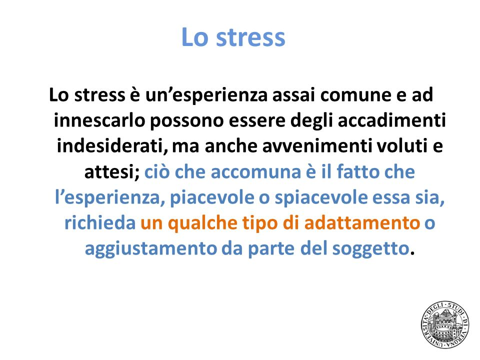 Lo stress Lo stress è unesperienza assai comune e ad innescarlo possono essere degli accadimenti indesiderati, ma anche avvenimenti voluti e attesi; c