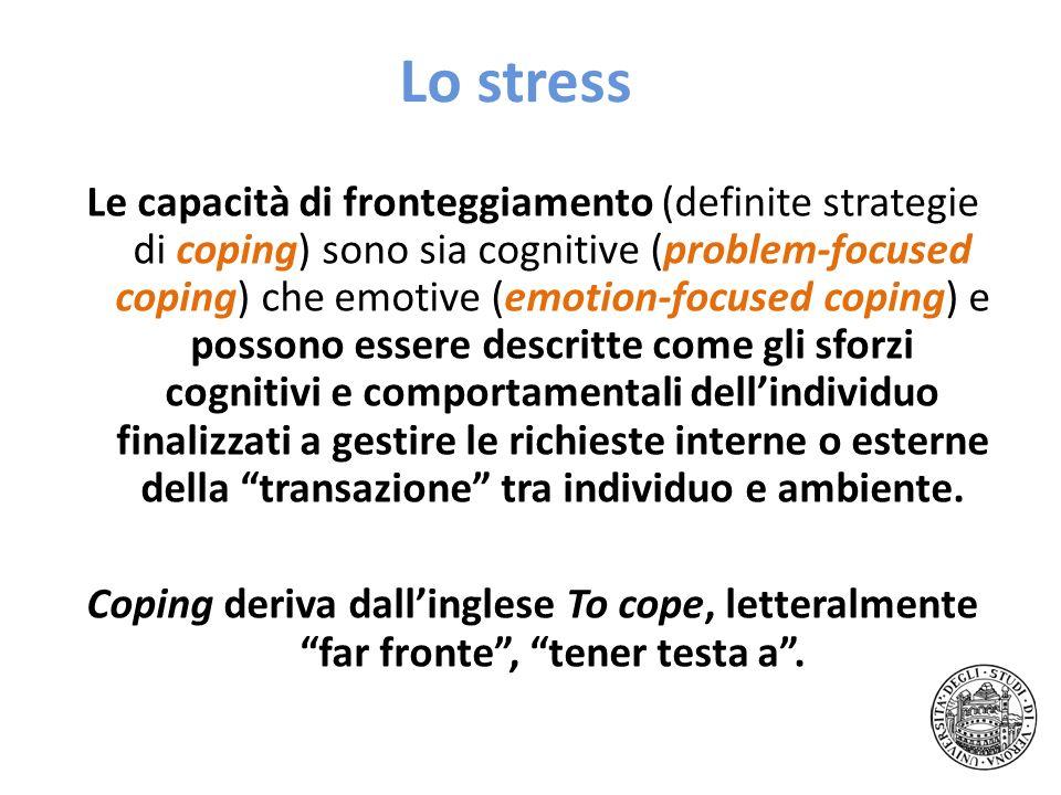 Lo stress Le capacità di fronteggiamento (definite strategie di coping) sono sia cognitive (problem-focused coping) che emotive (emotion-focused copin