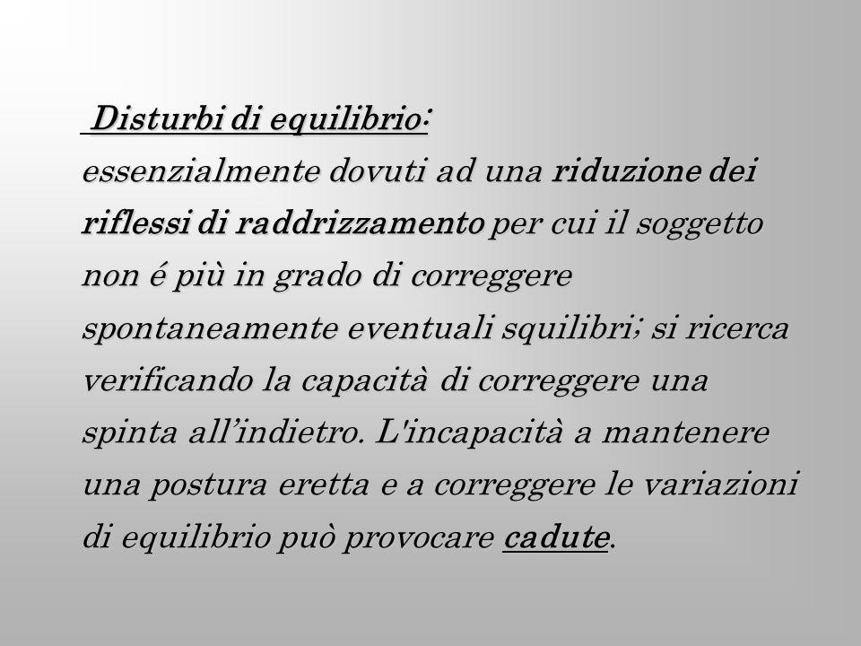 Disturbi di equilibrio: essenzialmente dovuti ad una riduzione dei riflessi di raddrizzamento per cui il soggetto non é più in grado di correggere spo
