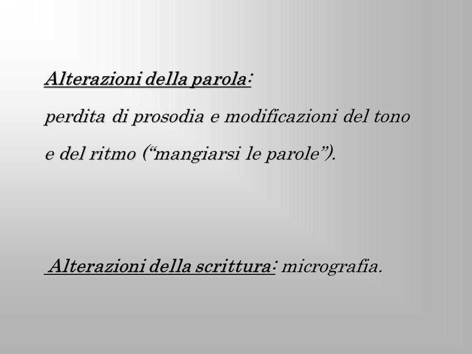 Alterazioni della parola: perdita di prosodia e modificazioni del tono e del ritmo (mangiarsi le parole). Alterazioni della scrittura: micrografia. Al