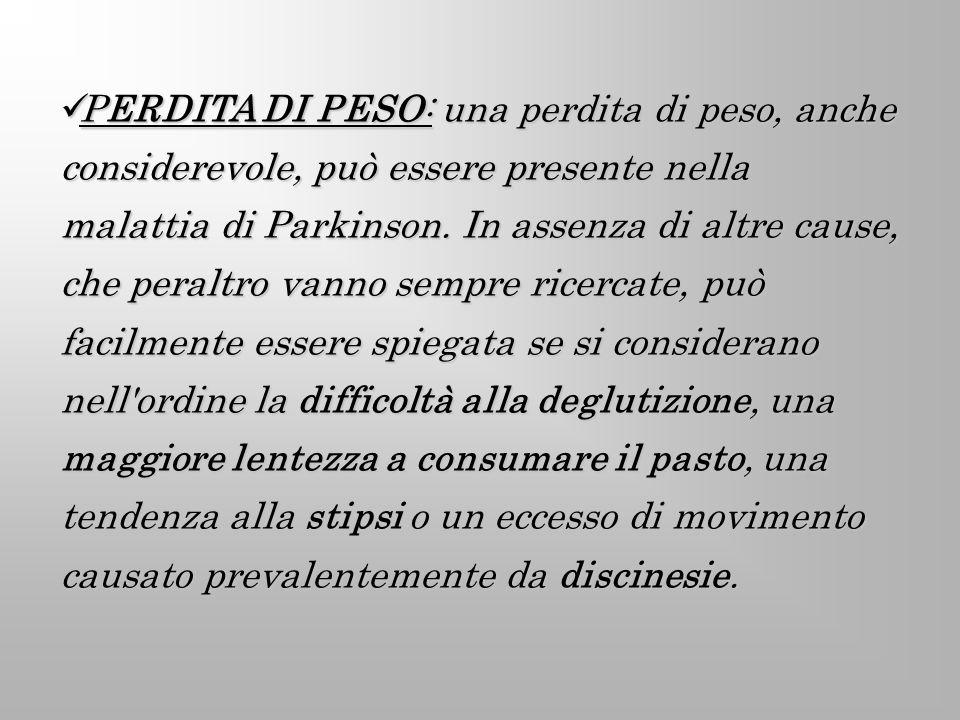 PERDITA DI PESO: una perdita di peso, anche considerevole, può essere presente nella malattia di Parkinson. In assenza di altre cause, che peraltro va