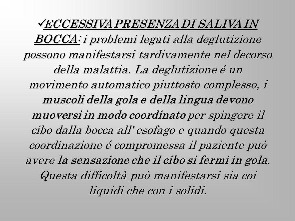 ECCESSIVA PRESENZA DI SALIVA IN BOCCA: i problemi legati alla deglutizione possono manifestarsi tardivamente nel decorso della malattia. La deglutizio