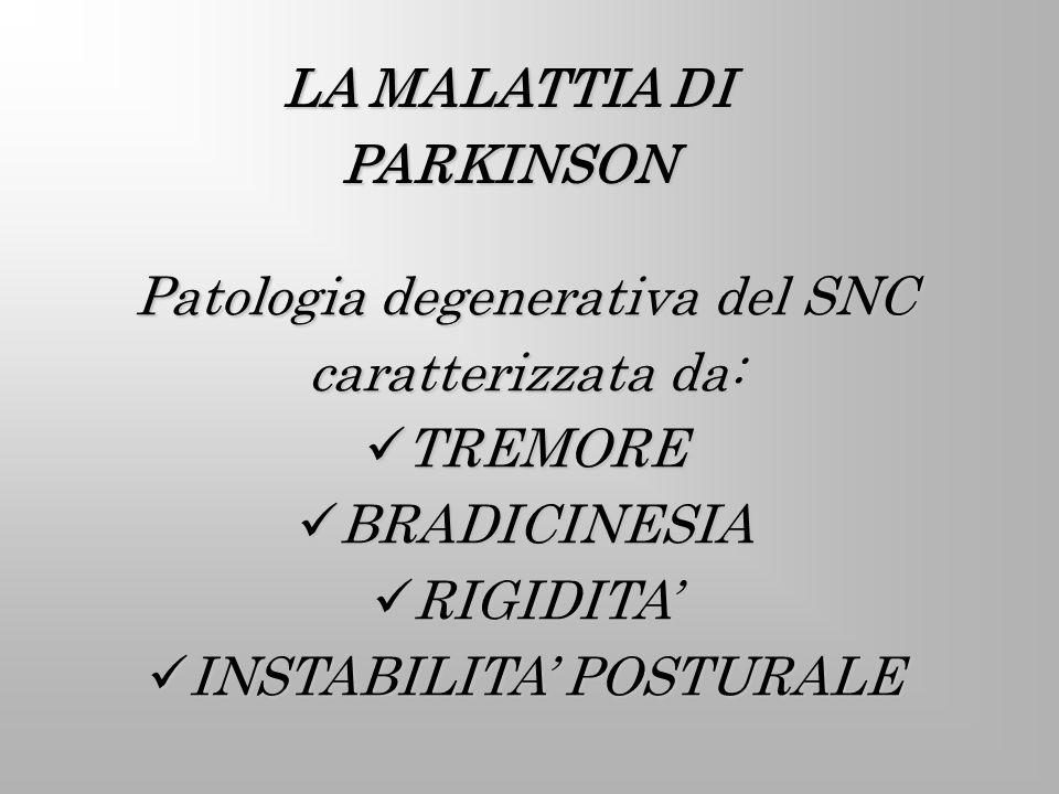 LA MALATTIA DI PARKINSON Patologia degenerativa del SNC caratterizzata da: TREMORE TREMORE BRADICINESIA BRADICINESIA RIGIDITA RIGIDITA INSTABILITA POS