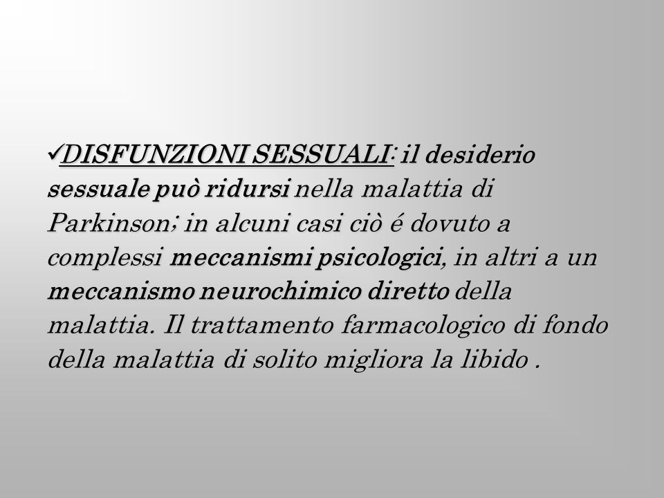 DISFUNZIONI SESSUALI: il desiderio sessuale può ridursi nella malattia di Parkinson; in alcuni casi ciò é dovuto a complessi meccanismi psicologici, i