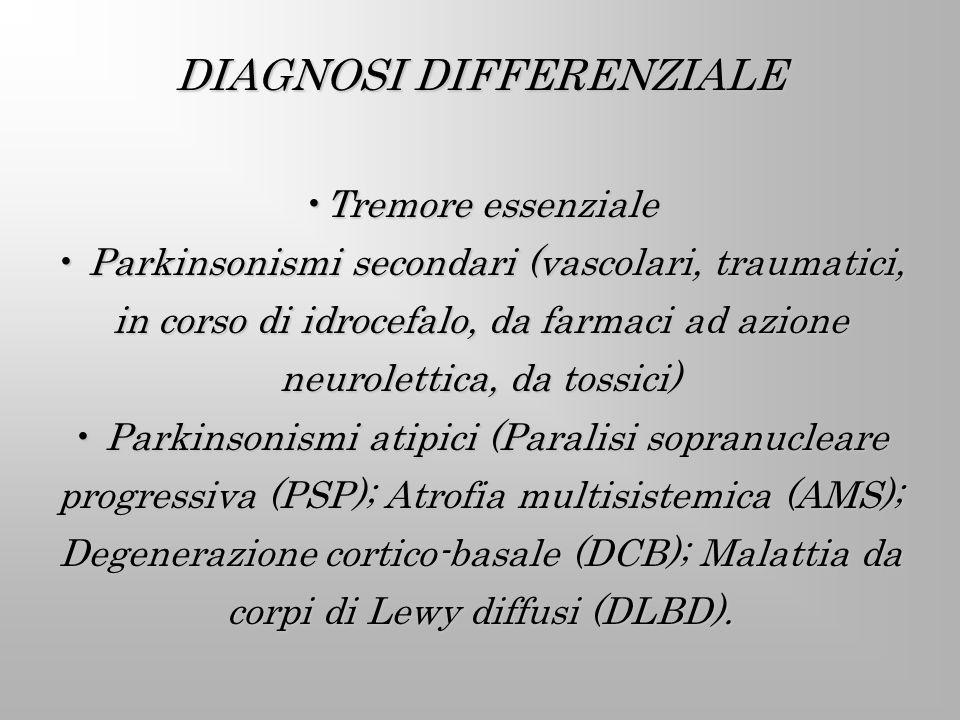 DIAGNOSI DIFFERENZIALE Tremore essenzialeTremore essenziale Parkinsonismi secondari (vascolari, traumatici, in corso di idrocefalo, da farmaci ad azio