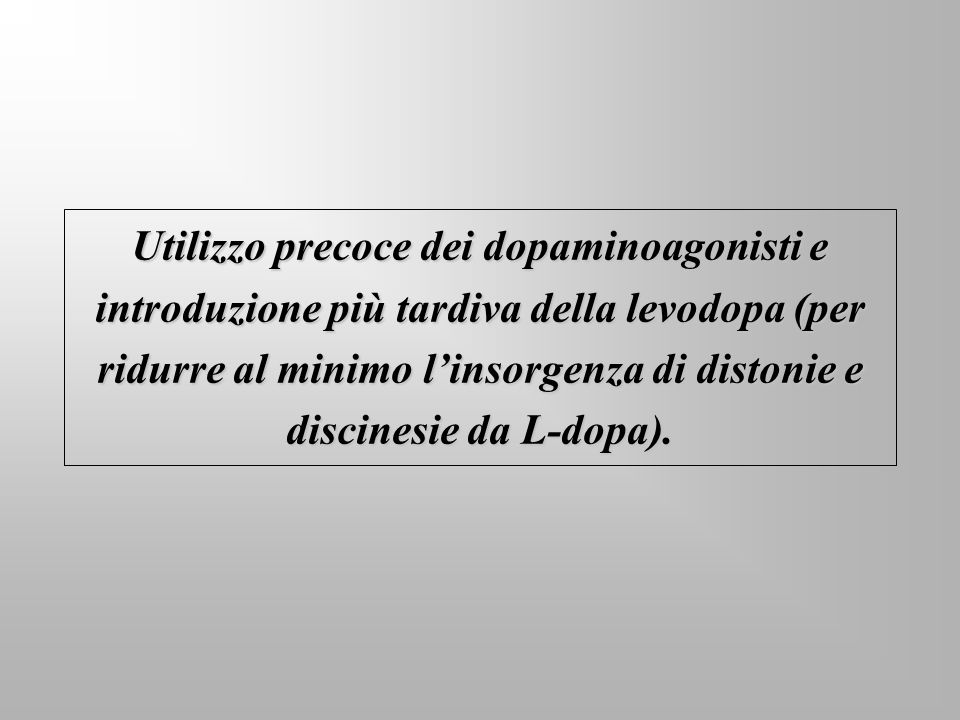 Utilizzo precoce dei dopaminoagonisti e introduzione più tardiva della levodopa (per ridurre al minimo linsorgenza di distonie e discinesie da L-dopa)