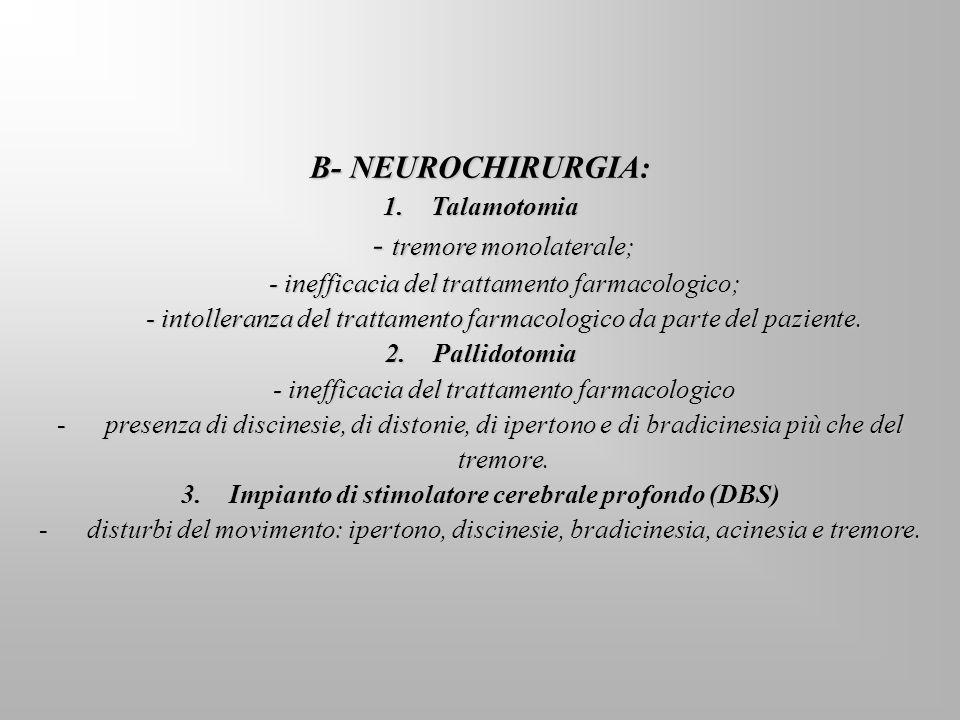 B- NEUROCHIRURGIA: 1.Talamotomia - tremore monolaterale; - inefficacia del trattamento farmacologico; - intolleranza del trattamento farmacologico da