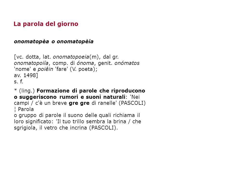 La parola del giorno onomatopèa o onomatopèia [vc. dotta, lat. onomatopoeia(m), dal gr. onomatopoiía, comp. di ónoma, genit. onómatos 'nome' e poiêin