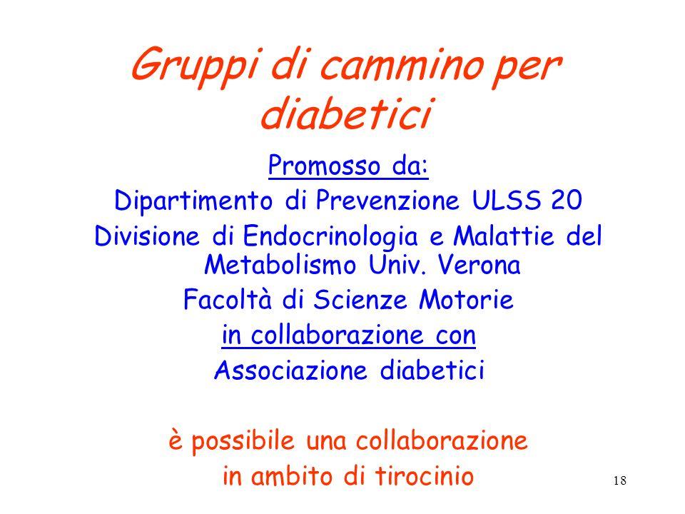 18 Gruppi di cammino per diabetici Promosso da: Dipartimento di Prevenzione ULSS 20 Divisione di Endocrinologia e Malattie del Metabolismo Univ. Veron