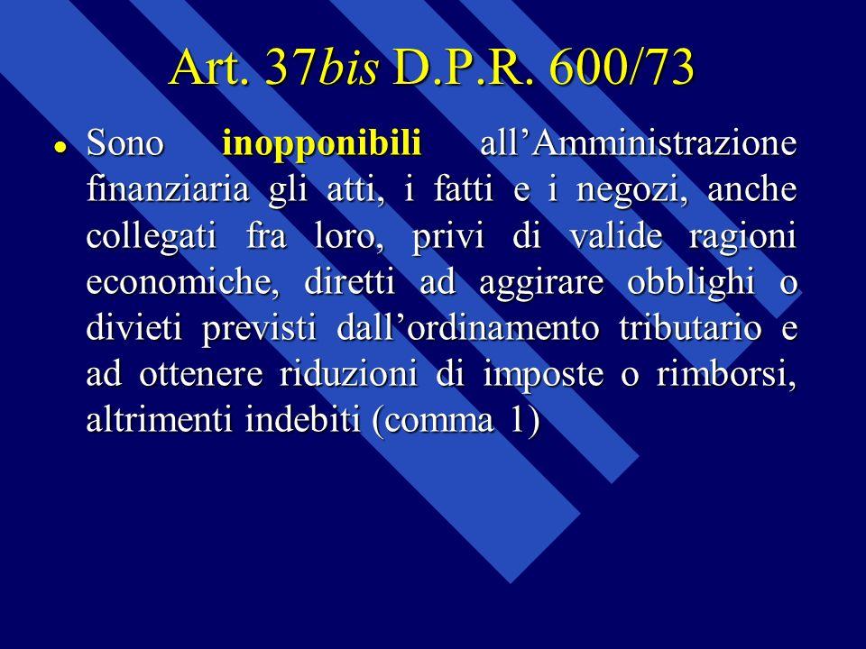 Art. 37bis D.P.R. 600/73 Sono inopponibili allAmministrazione finanziaria gli atti, i fatti e i negozi, anche collegati fra loro, privi di valide ragi