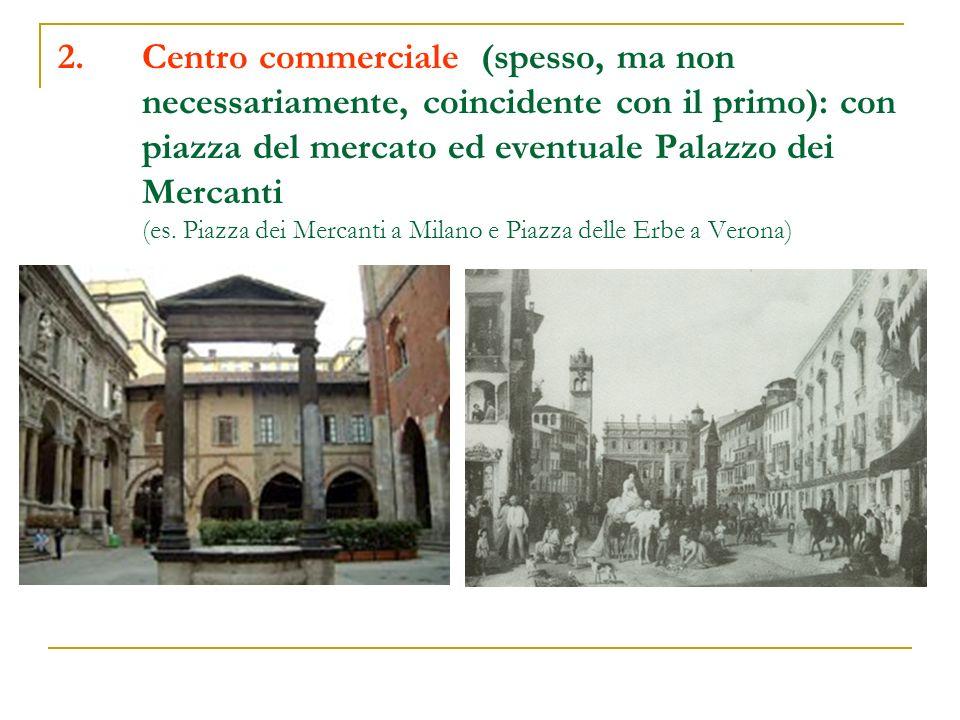 2.Centro commerciale (spesso, ma non necessariamente, coincidente con il primo): con piazza del mercato ed eventuale Palazzo dei Mercanti (es. Piazza