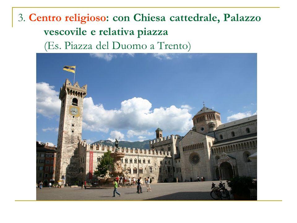 3. Centro religioso: con Chiesa cattedrale, Palazzo vescovile e relativa piazza (Es. Piazza del Duomo a Trento)