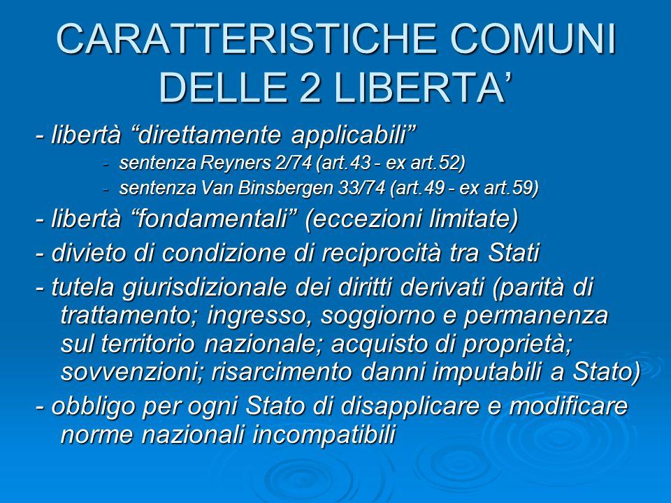 CARATTERISTICHE COMUNI DELLE 2 LIBERTA - libertà direttamente applicabili -sentenza Reyners 2/74 (art.43 - ex art.52) -sentenza Van Binsbergen 33/74 (art.49 - ex art.59) - libertà fondamentali (eccezioni limitate) - divieto di condizione di reciprocità tra Stati - tutela giurisdizionale dei diritti derivati (parità di trattamento; ingresso, soggiorno e permanenza sul territorio nazionale; acquisto di proprietà; sovvenzioni; risarcimento danni imputabili a Stato) - obbligo per ogni Stato di disapplicare e modificare norme nazionali incompatibili