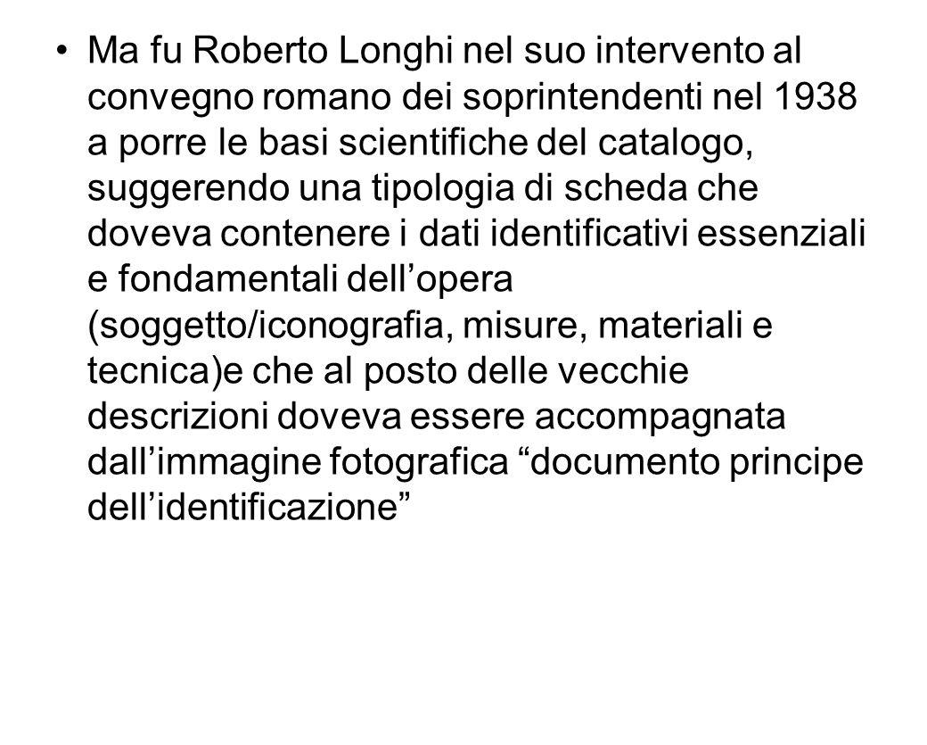 Ma fu Roberto Longhi nel suo intervento al convegno romano dei soprintendenti nel 1938 a porre le basi scientifiche del catalogo, suggerendo una tipol