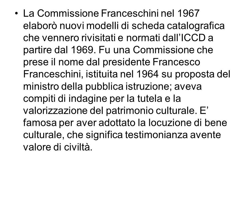 La Commissione Franceschini nel 1967 elaborò nuovi modelli di scheda catalografica che vennero rivisitati e normati dallICCD a partire dal 1969. Fu un