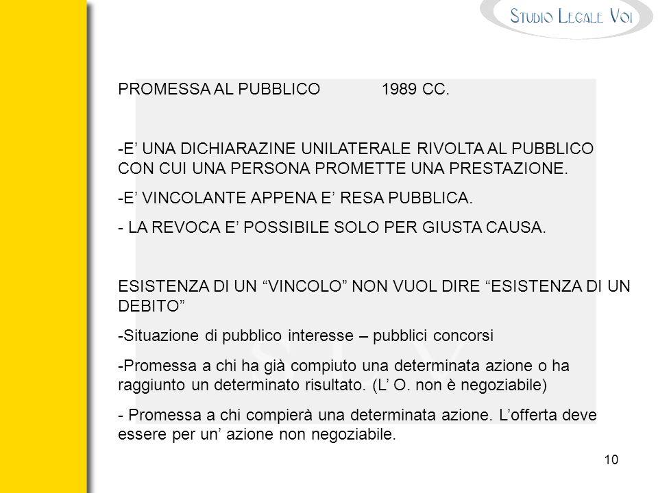 10 PROMESSA AL PUBBLICO1989 CC. -E UNA DICHIARAZINE UNILATERALE RIVOLTA AL PUBBLICO CON CUI UNA PERSONA PROMETTE UNA PRESTAZIONE. -E VINCOLANTE APPENA