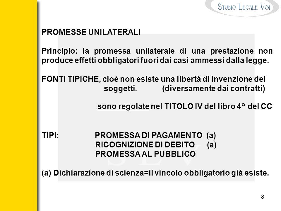 8 PROMESSE UNILATERALI Principio: la promessa unilaterale di una prestazione non produce effetti obbligatori fuori dai casi ammessi dalla legge. FONTI