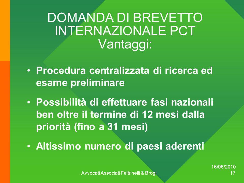 16/06/2010 Avvocati Associati Feltrinelli & Brogi 17 DOMANDA DI BREVETTO INTERNAZIONALE PCT Vantaggi: Procedura centralizzata di ricerca ed esame prel
