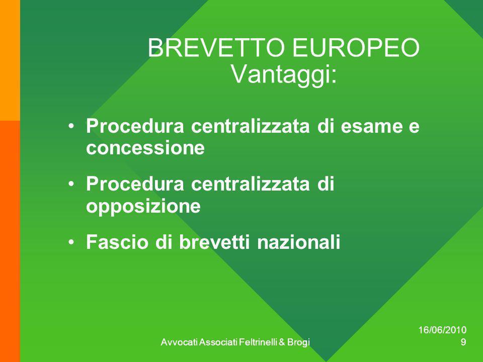 16/06/2010 Avvocati Associati Feltrinelli & Brogi 9 BREVETTO EUROPEO Vantaggi: Procedura centralizzata di esame e concessione Procedura centralizzata