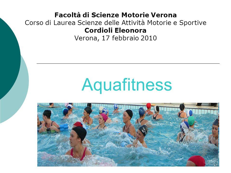 Aquafitness Facoltà di Scienze Motorie Verona Corso di Laurea Scienze delle Attività Motorie e Sportive Cordioli Eleonora Verona, 17 febbraio 2010