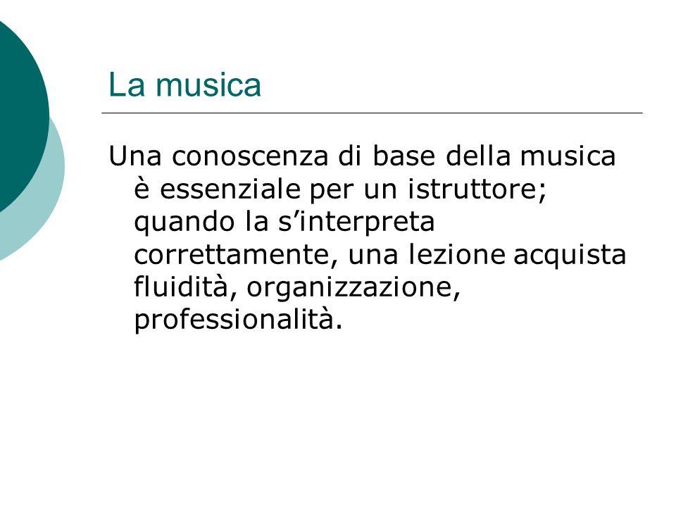La musica Una conoscenza di base della musica è essenziale per un istruttore; quando la sinterpreta correttamente, una lezione acquista fluidità, organizzazione, professionalità.