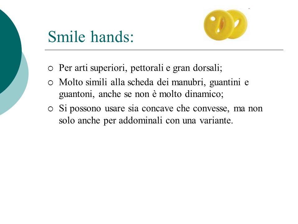 Smile hands: Per arti superiori, pettorali e gran dorsali; Molto simili alla scheda dei manubri, guantini e guantoni, anche se non è molto dinamico; Si possono usare sia concave che convesse, ma non solo anche per addominali con una variante.