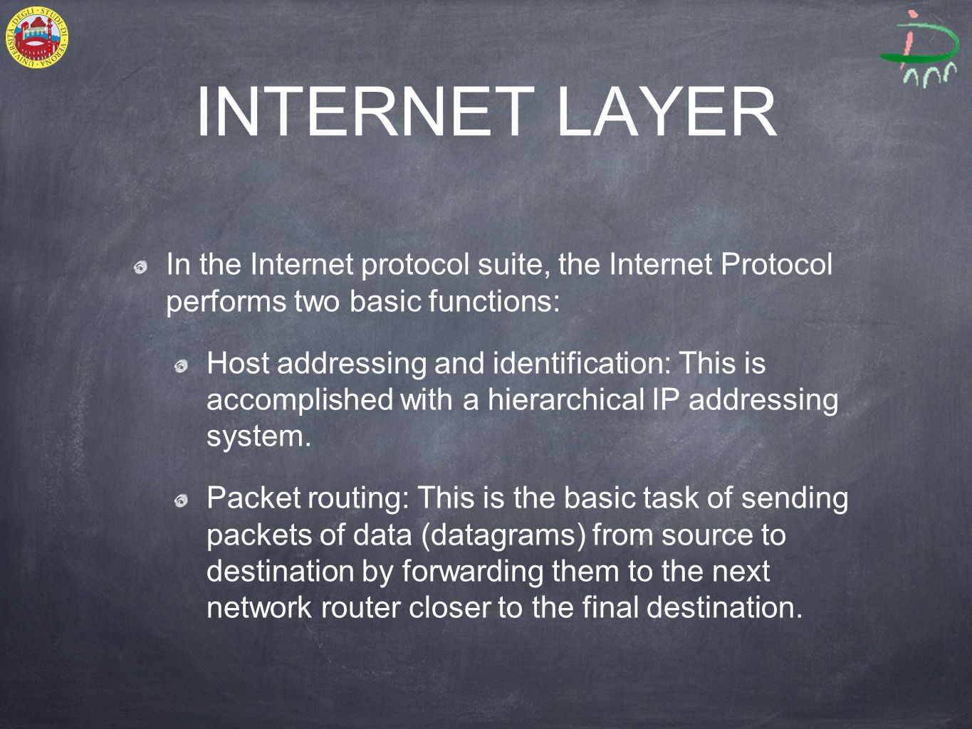 INTERNET LAYER In the Internet protocol suite, the Internet Protocol performs two basic functions: Host addressing and identification: This is accomplished with a hierarchical IP addressing system.