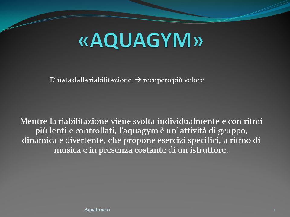 Aquafitness1 Mentre la riabilitazione viene svolta individualmente e con ritmi più lenti e controllati, laquagym è un attività di gruppo, dinamica e d