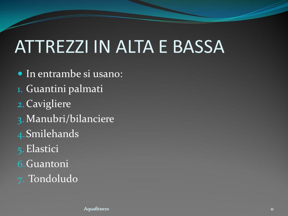 Aquafitness11 ATTREZZI IN ALTA E BASSA In entrambe si usano: 1. Guantini palmati 2. Cavigliere 3. Manubri/bilanciere 4. Smilehands 5. Elastici 6. Guan