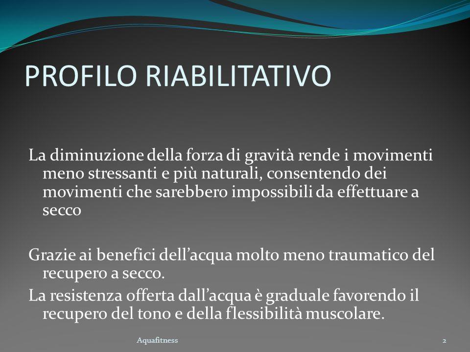 Aquafitness2 PROFILO RIABILITATIVO La diminuzione della forza di gravità rende i movimenti meno stressanti e più naturali, consentendo dei movimenti c