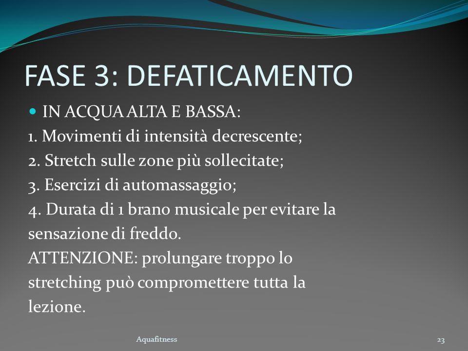Aquafitness23 FASE 3: DEFATICAMENTO IN ACQUA ALTA E BASSA: 1. Movimenti di intensità decrescente; 2. Stretch sulle zone più sollecitate; 3. Esercizi d