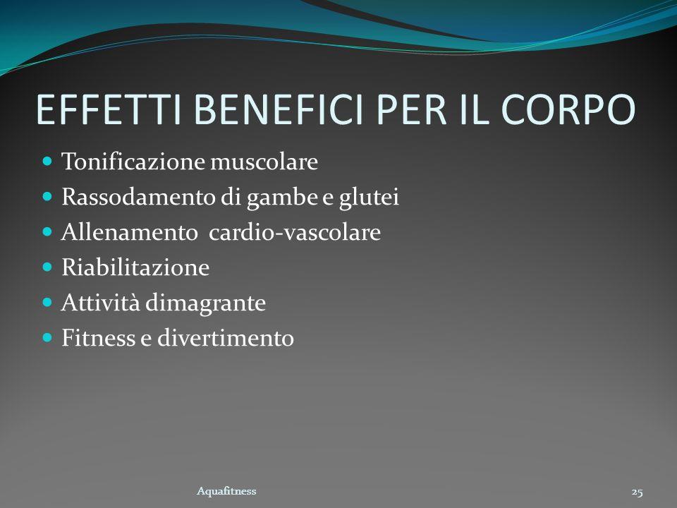 Aquafitness25 EFFETTI BENEFICI PER IL CORPO Tonificazione muscolare Rassodamento di gambe e glutei Allenamento cardio-vascolare Riabilitazione Attivit