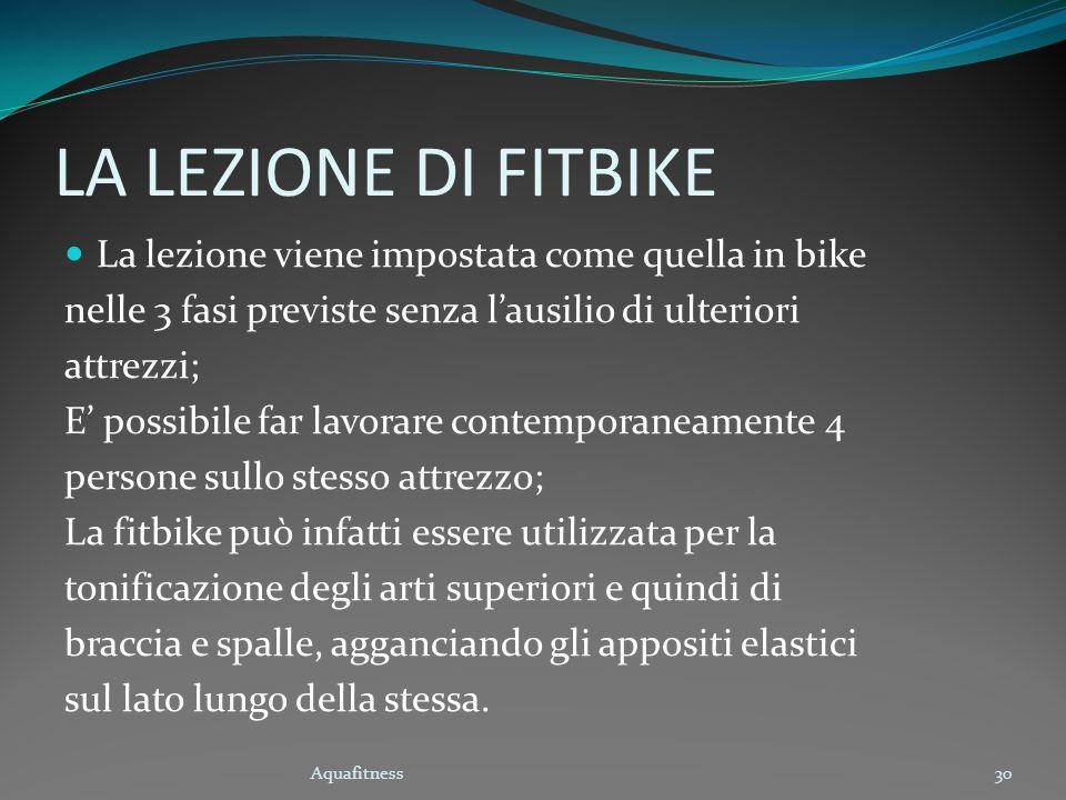Aquafitness30 LA LEZIONE DI FITBIKE La lezione viene impostata come quella in bike nelle 3 fasi previste senza lausilio di ulteriori attrezzi; E possi