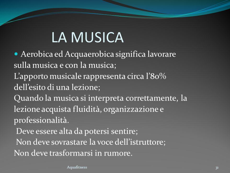 Aquafitness31 LA MUSICA Aerobica ed Acquaerobica significa lavorare sulla musica e con la musica; Lapporto musicale rappresenta circa l80% dellesito d