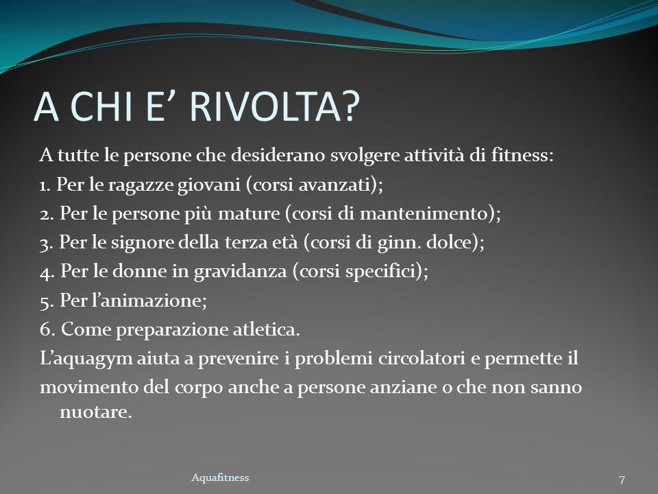 Aquafitness7 A CHI E RIVOLTA? A tutte le persone che desiderano svolgere attività di fitness: 1. Per le ragazze giovani (corsi avanzati); 2. Per le pe