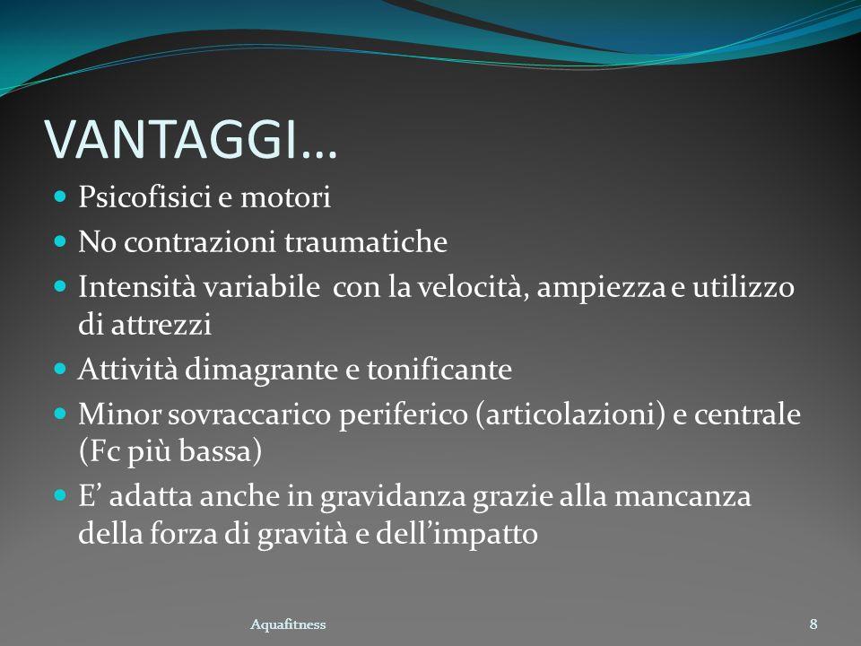 Aquafitness8 VANTAGGI… Psicofisici e motori No contrazioni traumatiche Intensità variabile con la velocità, ampiezza e utilizzo di attrezzi Attività d