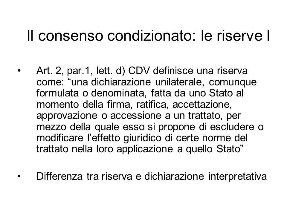 Il consenso condizionato: le riserve I Art. 2, par.1, lett. d) CDV definisce una riserva come: una dichiarazione unilaterale, comunque formulata o den