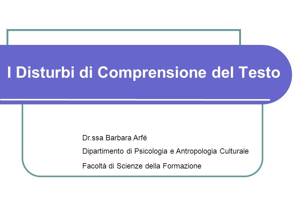 I Disturbi di Comprensione del Testo Dr.ssa Barbara Arfé Dipartimento di Psicologia e Antropologia Culturale Facoltà di Scienze della Formazione