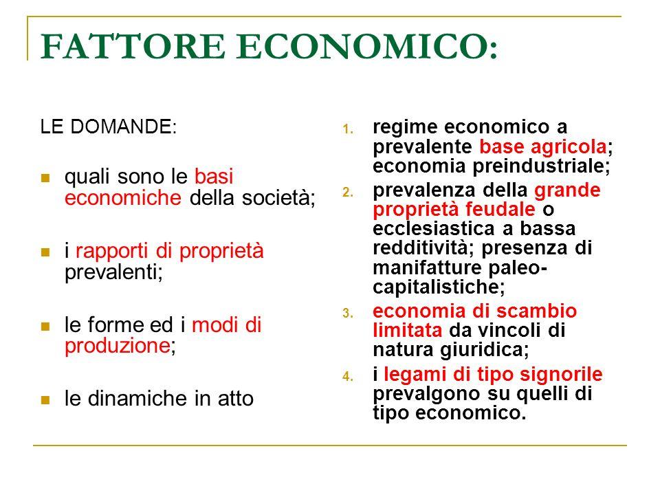 FATTORE ECONOMICO: LE DOMANDE: quali sono le basi economiche della società; i rapporti di proprietà prevalenti; le forme ed i modi di produzione; le d