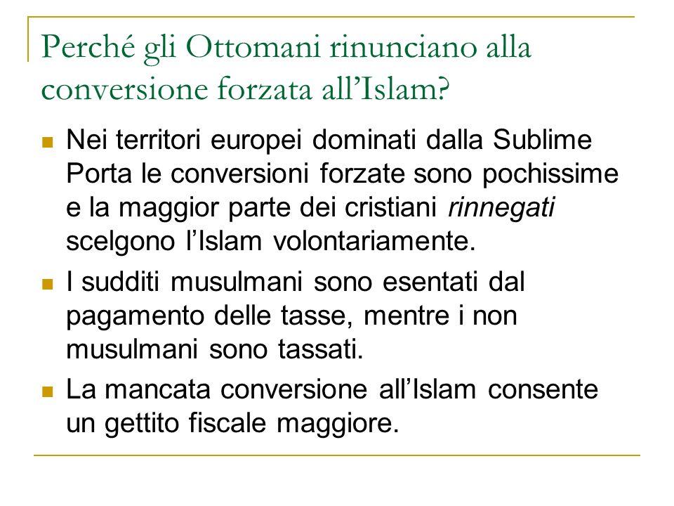 Perché gli Ottomani rinunciano alla conversione forzata allIslam? Nei territori europei dominati dalla Sublime Porta le conversioni forzate sono pochi