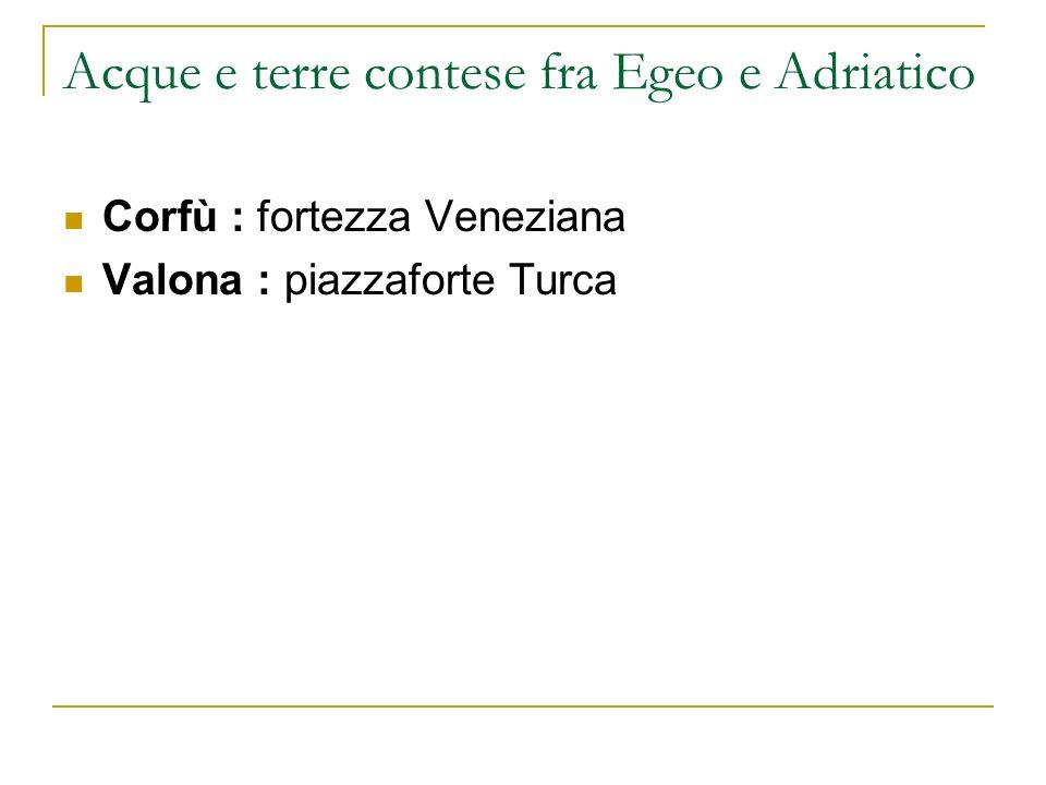 Acque e terre contese fra Egeo e Adriatico Corfù : fortezza Veneziana Valona : piazzaforte Turca