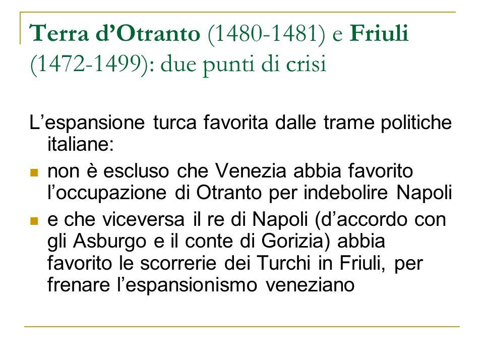 Terra dOtranto (1480-1481) e Friuli (1472-1499): due punti di crisi Lespansione turca favorita dalle trame politiche italiane: non è escluso che Venez