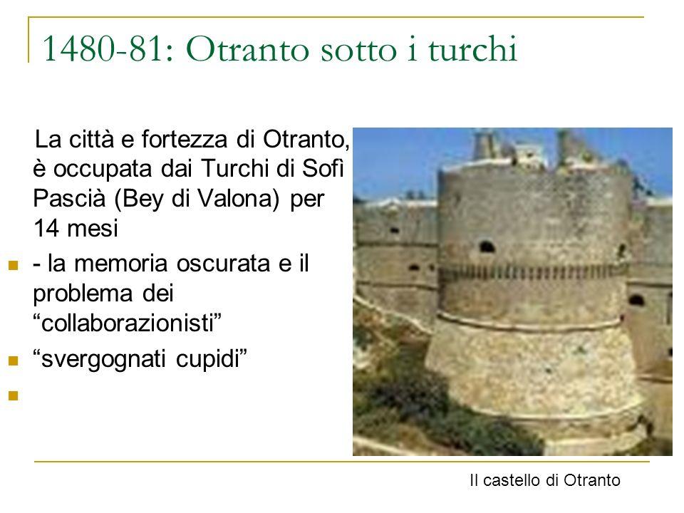 1480-81: Otranto sotto i turchi La città e fortezza di Otranto, è occupata dai Turchi di Sofì Pascià (Bey di Valona) per 14 mesi - la memoria oscurata