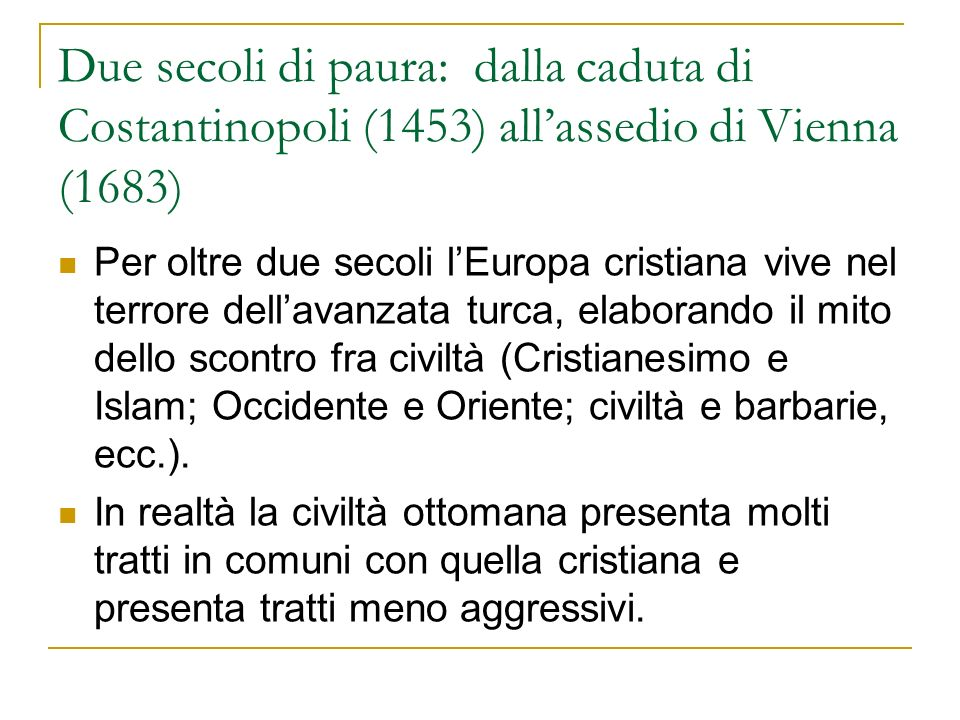 Due secoli di paura: dalla caduta di Costantinopoli (1453) allassedio di Vienna (1683) Per oltre due secoli lEuropa cristiana vive nel terrore dellava